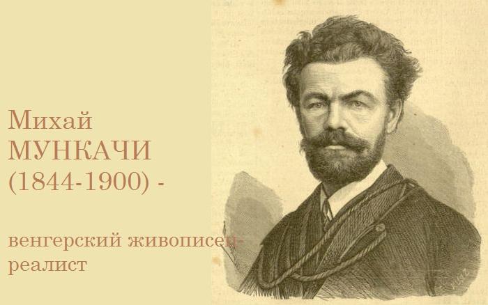 Михай Мункачи - знаменитый венгерский художник.