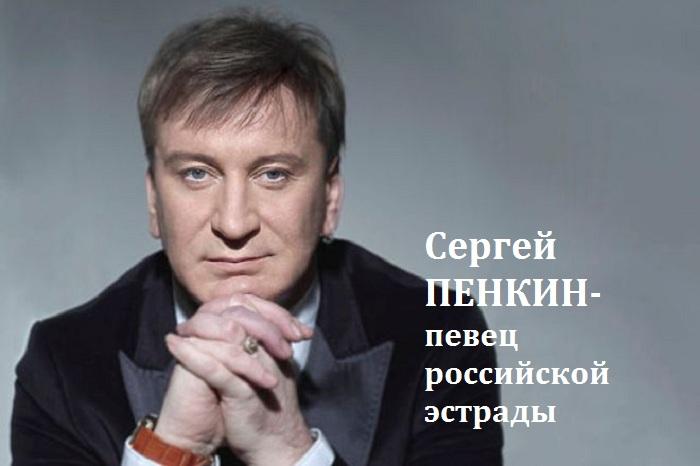 Сергей Михайлович Пенкин - певец российской эстрады.