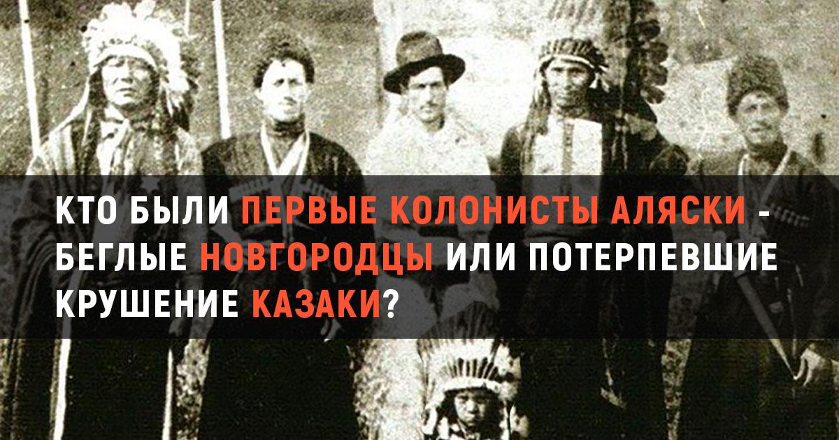 Кто были первые колонисты Аляски - беглые новгородцы или потерпевшие крушение казаки?